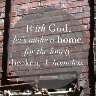 With God, let's make a home for the lonely, broken, and homeless. | sherjc.com
